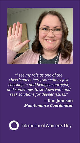 I see my role as one of the cheerleaders here, sometimes just checking in and being encouraging and sometimes to sit down and seek solutions for deeper issues. Kim Johnson Maintenance Coordinator
