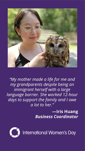 My mother made a life for me and my grandparents despite being an immigrant herself with a large language barrier. She worked 12-hour days to support the family and I owe a lot to her. Iris Huang. Business Coordinator